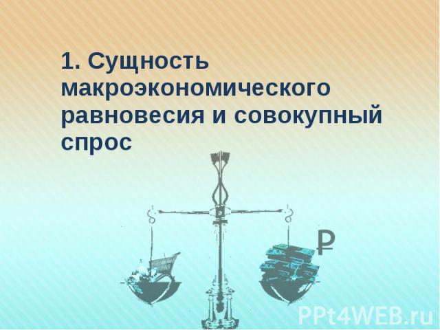 1. Сущность макроэкономического равновесия и совокупный спрос 1. Сущность макроэкономического равновесия и совокупный спрос