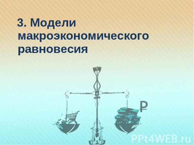 3. Модели макроэкономического равновесия 3. Модели макроэкономического равновесия
