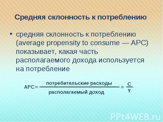 средняя склонность к потреблению (average propensity to consume — АРС) показывает, какая часть располагаемого дохода используется на потребление средняя склонность к потреблению (average propensity to consume — АРС) показывает, какая часть располага…