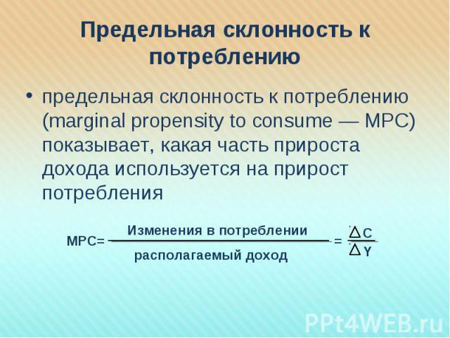 предельная склонность к потреблению (marginal propensity to consume — MРC) показывает, какая часть прироста дохода используется на прирост потребления предельная склонность к потреблению (marginal propensity to consume — MРC) показывает, какая часть…