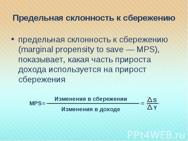 предельная склонность к сбережению (marginal propensity to save — MPS), показывает, какая часть прироста дохода используется на прирост сбережения предельная склонность к сбережению (marginal propensity to save — MPS), показывает, какая часть прирос…