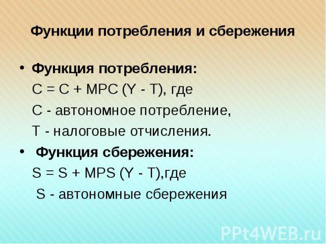 Функция потребления: Функция потребления: С = С + МРС (Y - Т), где С - автономное потребление, Т - налоговые отчисления. Функция сбережения: S = S + MPS (Y - Т),где S - автономные сбережения