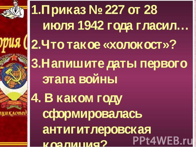 1.Приказ № 227 от 28 июля 1942 года гласил… 1.Приказ № 227 от 28 июля 1942 года гласил… 2.Что такое «холокост»? 3.Напишите даты первого этапа войны 4. В каком году сформировалась антигитлеровская коалиция?