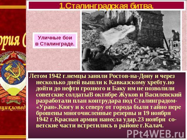 Летом 1942 г.немцы заняли Ростов-на-Дону и через несколько дней вышли к Кавказскому хребту.но дойти до нефти грозного и Баку им не позволили советские солдатыВ октябре Жуков и Василевский разработали план контрудара под Сталинградом- «Уран».Кюгу и к…