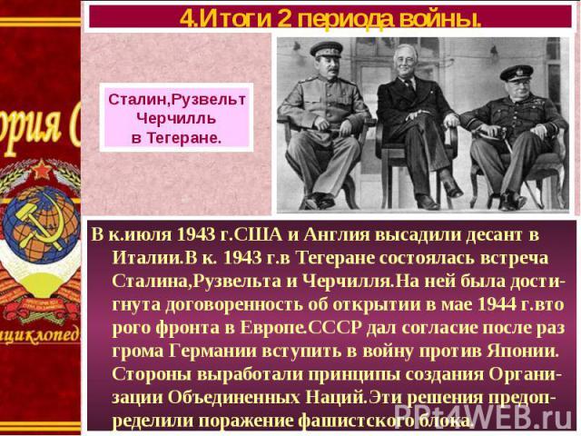 В к.июля 1943 г.США и Англия высадили десант в Италии.В к. 1943 г.в Тегеране состоялась встреча Сталина,Рузвельта и Черчилля.На ней была дости-гнута договоренность об открытии в мае 1944 г.вто рого фронта в Европе.СССР дал согласие после раз грома Г…