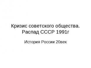 Кризис советского общества. Распад СССР 1991г История России 20век