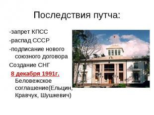 Последствия путча: -запрет КПСС -распад СССР -подписание нового союзного договор