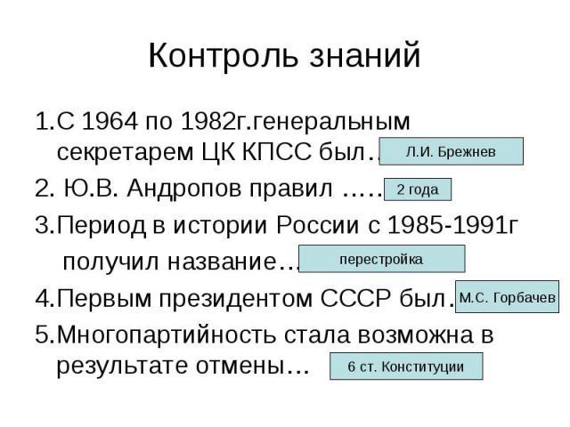 Контроль знаний 1.С 1964 по 1982г.генеральным секретарем ЦК КПСС был…. 2. Ю.В. Андропов правил …… 3.Период в истории России с 1985-1991г получил название… 4.Первым президентом СССР был… 5.Многопартийность стала возможна в результате отмены…