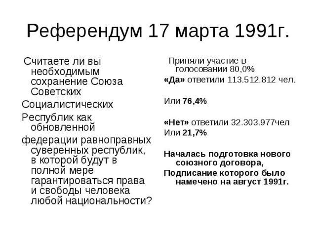 Референдум 17 марта 1991г. Считаете ли вы необходимым сохранение Союза Советских Социалистических Республик как обновленной федерации равноправных суверенных республик, в которой будут в полной мере гарантироваться права и свободы человека любой нац…