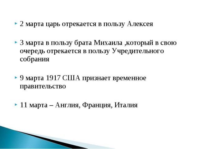 2 марта царь отрекается в пользу Алексея 2 марта царь отрекается в пользу Алексея 3 марта в пользу брата Михаила ,который в свою очередь отрекается в пользу Учредительного собрания 9 марта 1917 США признает временное правительство 11 марта – Англия,…