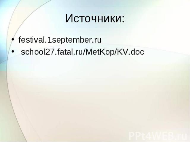 Источники: festival.1september.ru school27.fatal.ru/MetKop/KV.doc