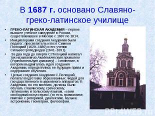 В 1687 г. основано Славяно-греко-латинское училище ГРЕКО-ЛАТИНСКАЯ АКАДЕМИЯ – пе