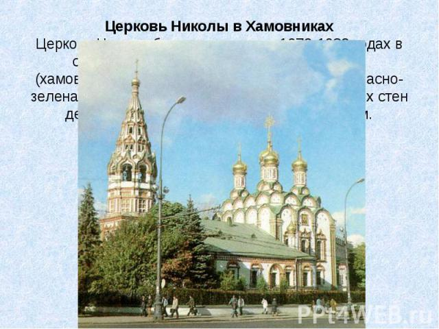 Церковь Николы в Хамовниках Церковь Николы была построена в 1679-1682 годах в старинной московской слободе Хамовники (хамовниками в древности называли ткачей). Красно-зеленая окраска внешней отделки на фоне белых стен делала храм особенно ярким и жи…