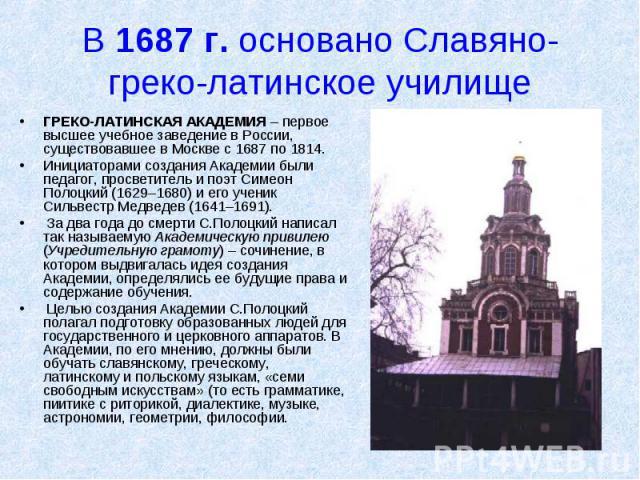 В 1687 г. основано Славяно-греко-латинское училище ГРЕКО-ЛАТИНСКАЯ АКАДЕМИЯ – первое высшее учебное заведение в России, существовавшее в Москве с 1687 по 1814. Инициаторами создания Академии были педагог, просветитель и поэт Симеон Полоцкий (1629–16…