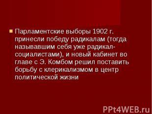 Парламентские выборы 1902 г. принесли победу радикалам (тогда называвшим себя уж