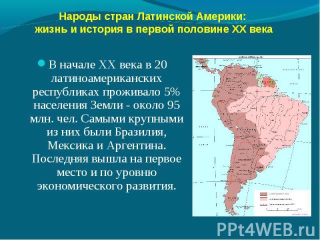 В начале ХХ века в 20 латиноамериканских республиках проживало 5% населения Земли - около 95 млн. чел. Самыми крупными из них были Бразилия, Мексика и Аргентина. Последняя вышла на первое место и по уровню экономического развития. В начале ХХ века в…
