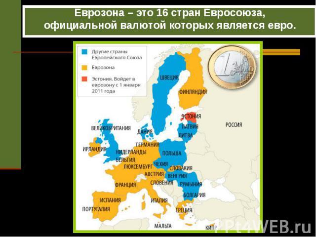 Еврозона – это 16 стран Евросоюза, Еврозона – это 16 стран Евросоюза, официальной валютой которых является евро.