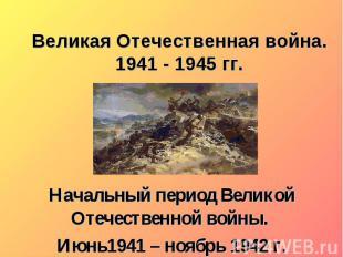 Великая Отечественная война. 1941 - 1945 гг. Начальный период Великой Отечествен