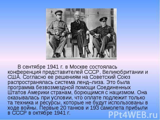 В сентябре 1941 г. в Москве состоялась конференция представителей СССР, Великобритании и США. Согласно ее решениям на Советский Союз распространялась система ленд–лиза. Это была программа безвозмездной помощи Соединенных Штатов Америки странам, борю…
