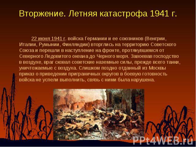 Вторжение. Летняя катастрофа 1941 г. 22 июня 1941 г. войска Германии и ее союзников (Венгрии, Италии, Румынии, Финляндии) вторглись на территорию Советского Союза и перешли в наступление на фронте, протянувшемся от Северного Ледовитого океана до Чер…