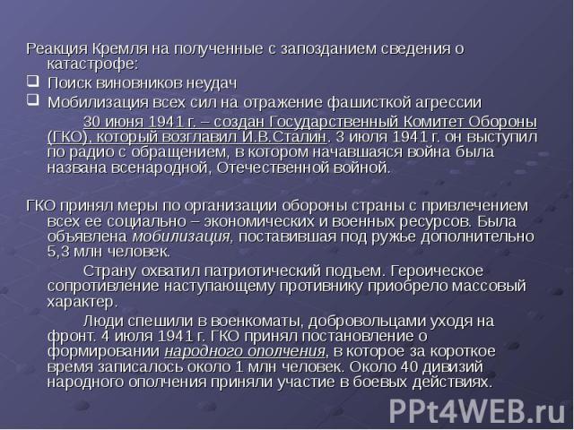 Реакция Кремля на полученные с запозданием сведения о катастрофе: Поиск виновников неудач Мобилизация всех сил на отражение фашисткой агрессии 30 июня 1941 г. – создан Государственный Комитет Обороны (ГКО), который возглавил И.В.Сталин. 3 июля 1941 …