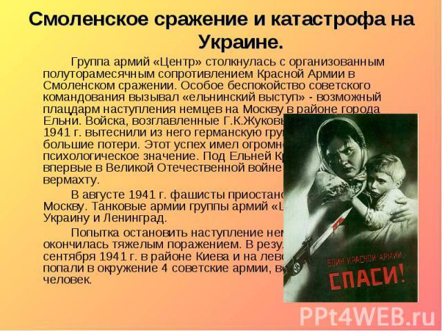 Смоленское сражение и катастрофа на Украине. Группа армий «Центр» столкнулась с организованным полуторамесячным сопротивлением Красной Армии в Смоленском сражении. Особое беспокойство советского командования вызывал «ельнинский выступ» - возможный п…