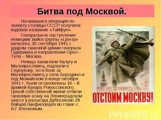 Битва под Москвой. Начавшаяся операция по захвату столицы СССР получила кодовое название «Тайфун». Генеральное наступление немецких войск группы «Центр» началось 30 сентября 1941 г. ударом танковой армии генерала Гудериана в направлении Орел – Тула …