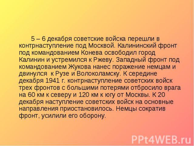 5 – 6 декабря советские войска перешли в контрнаступление под Москвой. Калининский фронт под командованием Конева освободил город Калинин и устремился к Ржеву. Западный фронт под командованием Жукова нанес поражение немцам и двинулся к Рузе и Волоко…