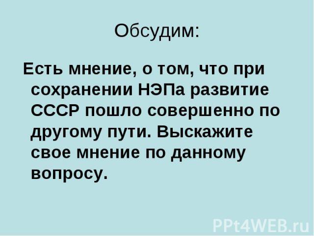 Обсудим: Есть мнение, о том, что при сохранении НЭПа развитие СССР пошло совершенно по другому пути. Выскажите свое мнение по данному вопросу.