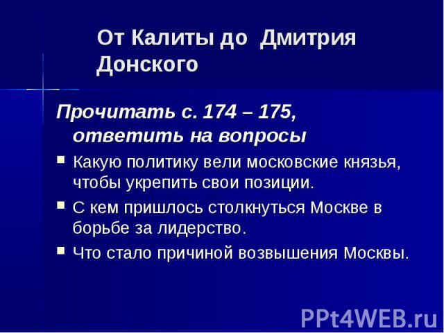 От Калиты до Дмитрия Донского Прочитать с. 174 – 175, ответить на вопросы Какую политику вели московские князья, чтобы укрепить свои позиции. С кем пришлось столкнуться Москве в борьбе за лидерство. Что стало причиной возвышения Москвы.