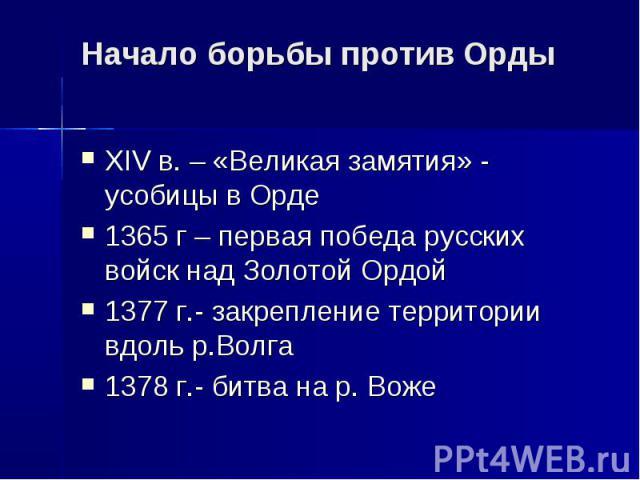 Начало борьбы против Орды XIV в. – «Великая замятия» - усобицы в Орде 1365 г – первая победа русских войск над Золотой Ордой 1377 г.- закрепление территории вдоль р.Волга 1378 г.- битва на р. Воже