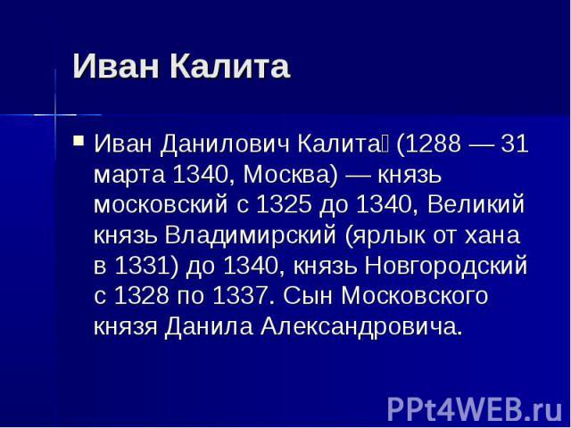 Иван Калита Иван Данилович Калита (1288 — 31 марта 1340, Москва) — князь московский с 1325 до 1340, Великий князь Владимирский (ярлык от хана в 1331) до 1340, князь Новгородский c 1328 по 1337. Сын Московского князя Данила Александровича.