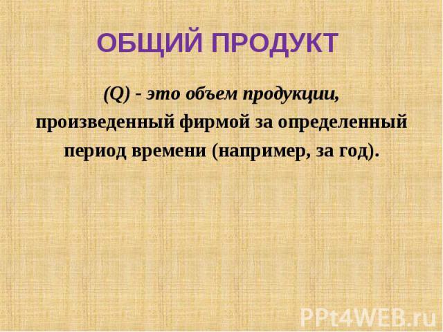 (Q) - это объем продукции, (Q) - это объем продукции, произведенный фирмой за определенный период времени (например, за год).