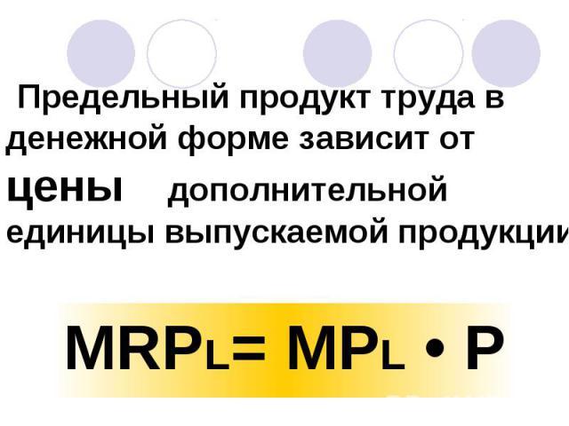 Предельный продукт труда в денежной форме зависит от цены дополнительной единицы выпускаемой продукции MRPL= MPL • P