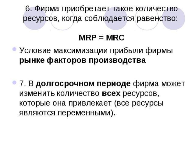 6. Фирма приобретает такое количество ресурсов, когда соблюдается равенство: MRP = MRC Условие максимизации прибыли фирмы рынке факторов производства 7. В долгосрочном периоде фирма может изменить количество всех ресурсов, которые она привлекает (вс…