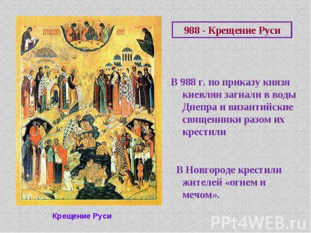 В 988 г. по приказу князя киевлян загнали в воды Днепра и византийские священники разом их крестили В Новгороде крестили жителей «огнем и мечом».