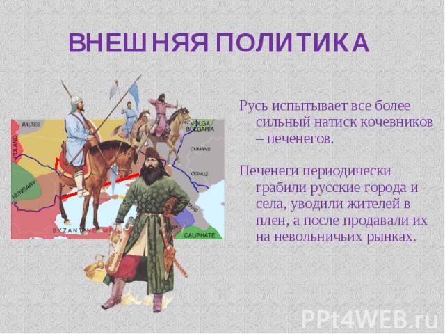 Русь испытывает все более сильный натиск кочевников – печенегов. Печенеги периодически грабили русские города и села, уводили жителей в плен, а после продавали их на невольничьих рынках.