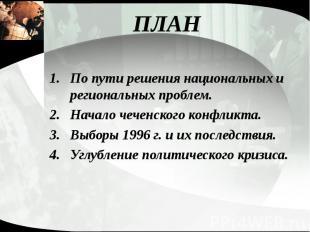 ПЛАН По пути решения национальных и региональных проблем. Начало чеченского конф