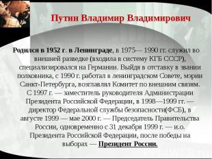 Путин Владимир Владимирович Родился в 1952 г. в Ленинграде, в 1975— 1990 гг. слу