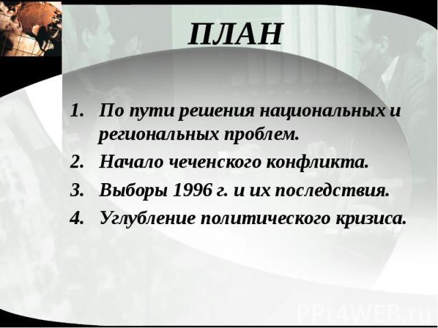 ПЛАН По пути решения национальных и региональных проблем. Начало чеченского конфликта. Выборы 1996 г. и их последствия. Углубление политического кризиса.