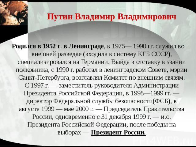 Путин Владимир Владимирович Родился в 1952 г. в Ленинграде, в 1975— 1990 гг. служил во внешней разведке (входила в систему КГБ СССР), специализировался на Германии. Выйдя в отставку в звании полковника, с 1990 г. работал в ленинградском Совете, мэри…