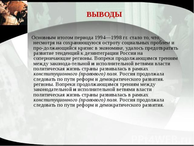 ВЫВОДЫ Основным итогом периода 1994—1998 гг. стало то, что, несмотря на сохраняющуюся остроту социальных проблем и продолжающийся кризис в экономике, удалось предотвратить развитие тенденций к дезинтеграции России на соперничающие регионы. Вопр…