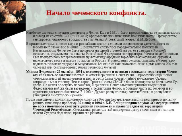 Начало чеченского конфликта. Наиболее сложная ситуация сложилась в Чечне. Еще в 1991 г. были провозглашены ее независимость и выход из состава СССР и РСФСР, сформировались чеченские воинские части. Президентом самопровозглашенного государства с…