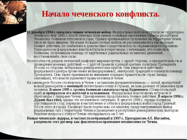 Начало чеченского конфликта. 11 декабря 1994 г. началась первая чеченская война. Федеральные войска вступили на территорию Чечни и к лету 1995 г. после тяжелых боев заняли основные населенные пункты республики. Чеченских боевиков оттеснили в горы. О…