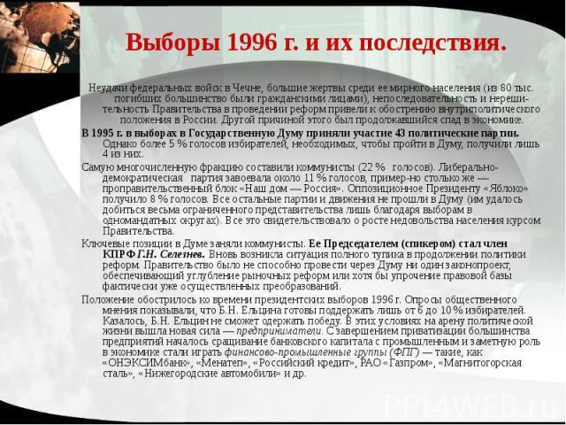 Выборы 1996 г. и их последствия. Неудачи федеральных войск в Чечне, большие жертвы среди ее мирного населения (из 80 тыс. погибших большинство были гражданскими лицами), непоследовательность и нерешительность Правительства в проведении реформ п…