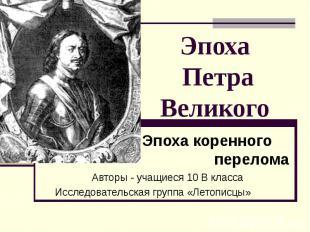 Эпоха Петра Великого Эпоха коренного перелома Авторы - учащиеся 10 В класса Иссл