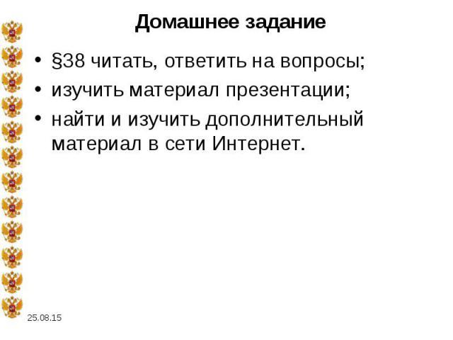 §38 читать, ответить на вопросы; §38 читать, ответить на вопросы; изучить материал презентации; найти и изучить дополнительный материал в сети Интернет.