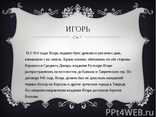 В 913–914 годах Игорь подавил бунт древлян и увеличил дань, взимаемую с их земел