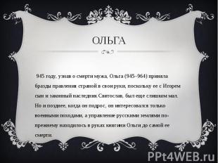В 945 году, узнав о смерти мужа, Ольга (945–964) приняла бразды правления страно