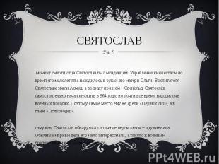 В момент смерти отца Святослав был младенцем. Управление княжеством во время его
